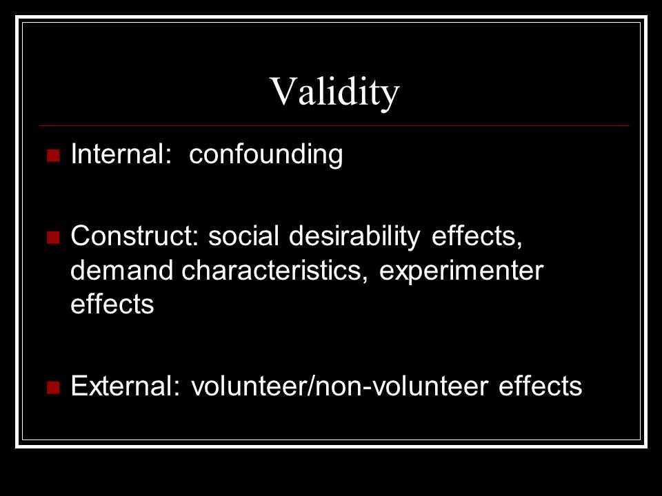 Validity Internal: confounding Construct: social desirability effects, demand characteristics, experimenter effects External: volunteer/non-volunteer effects