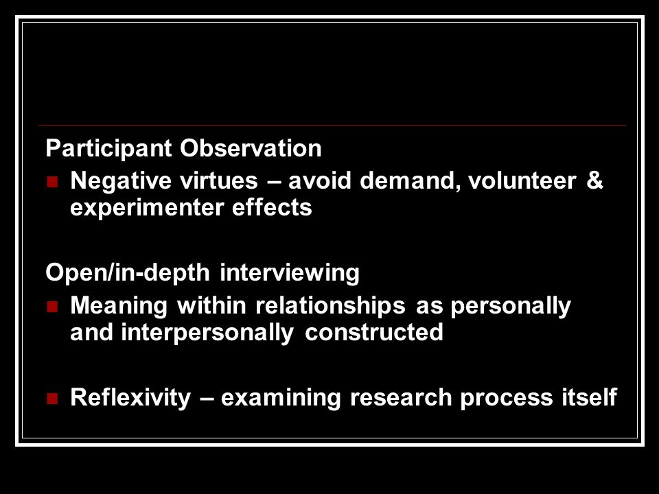Participant Observation Negative virtues – avoid demand, volunteer & experimenter effects Open/in-depth interviewing Meaning within relationships as personally and interpersonally constructed Reflexivity – examining research process itself