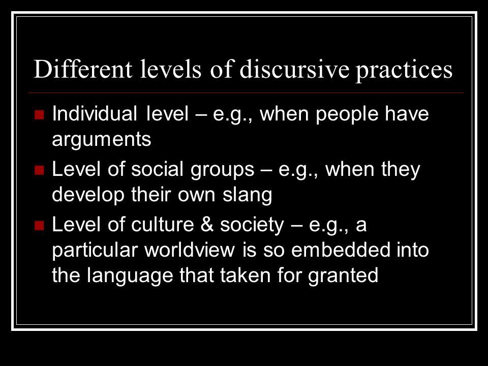 Different levels of discursive practices Individual level – e.g., when people have arguments Level of social groups – e.g., when they develop their own slang Level of culture & society – e.g., a particular worldview is so embedded into the language that taken for granted