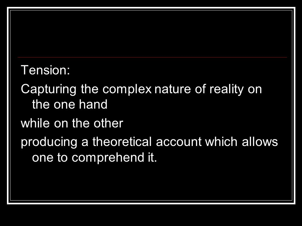 Tension: Capturing the complex nature of reality on the one hand while on the other producing a theoretical account which allows one to comprehend it.