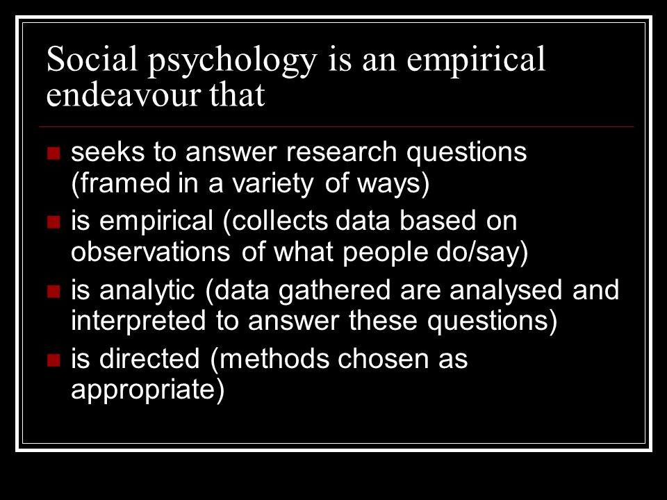 Social psychology is an empirical endeavour that seeks to answer research questions (framed in a variety of ways) is empirical (collects data based on observations of what people do/say) is analytic (data gathered are analysed and interpreted to answer these questions) is directed (methods chosen as appropriate)