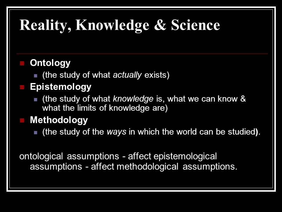 Reality, Knowledge & Science Ontology (the study of what actually exists) Epistemology (the study of what knowledge is, what we can know & what the limits of knowledge are) Methodology (the study of the ways in which the world can be studied).