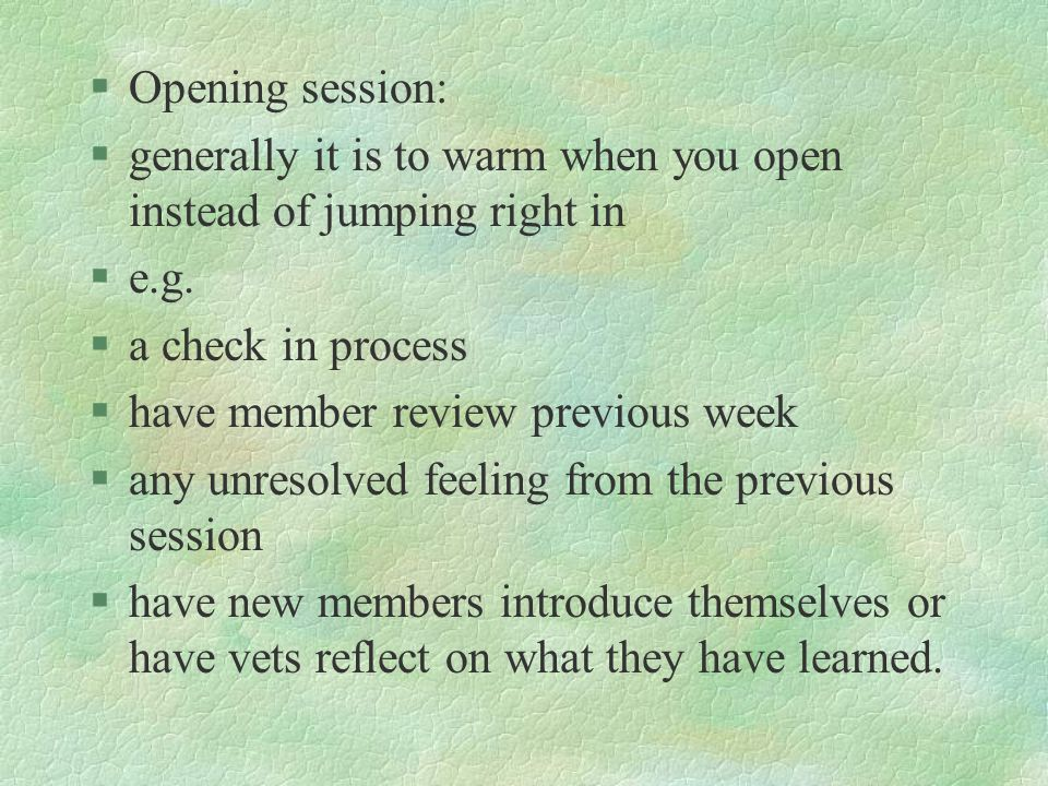§Opening session: §generally it is to warm when you open instead of jumping right in §e.g. §a check in process §have member review previous week §any