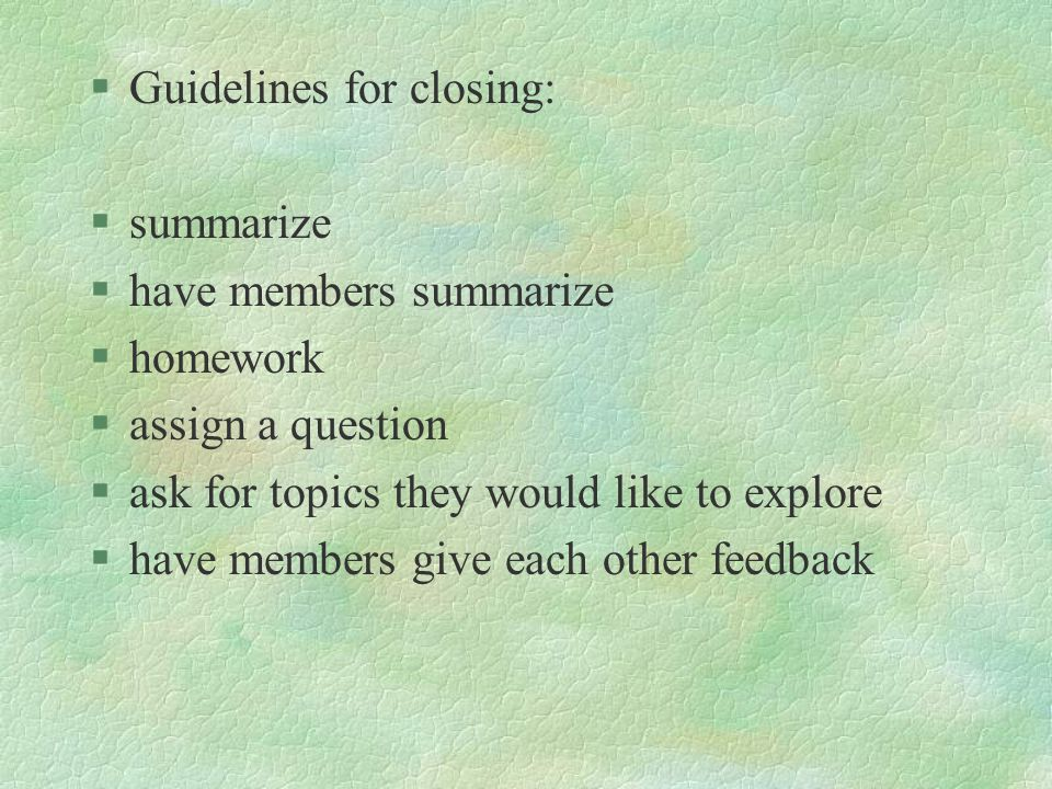 §Guidelines for closing: §summarize §have members summarize §homework §assign a question §ask for topics they would like to explore §have members give