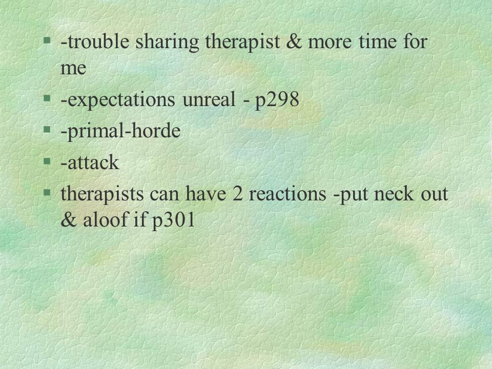 §-trouble sharing therapist & more time for me §-expectations unreal - p298 §-primal-horde §-attack §therapists can have 2 reactions -put neck out & a
