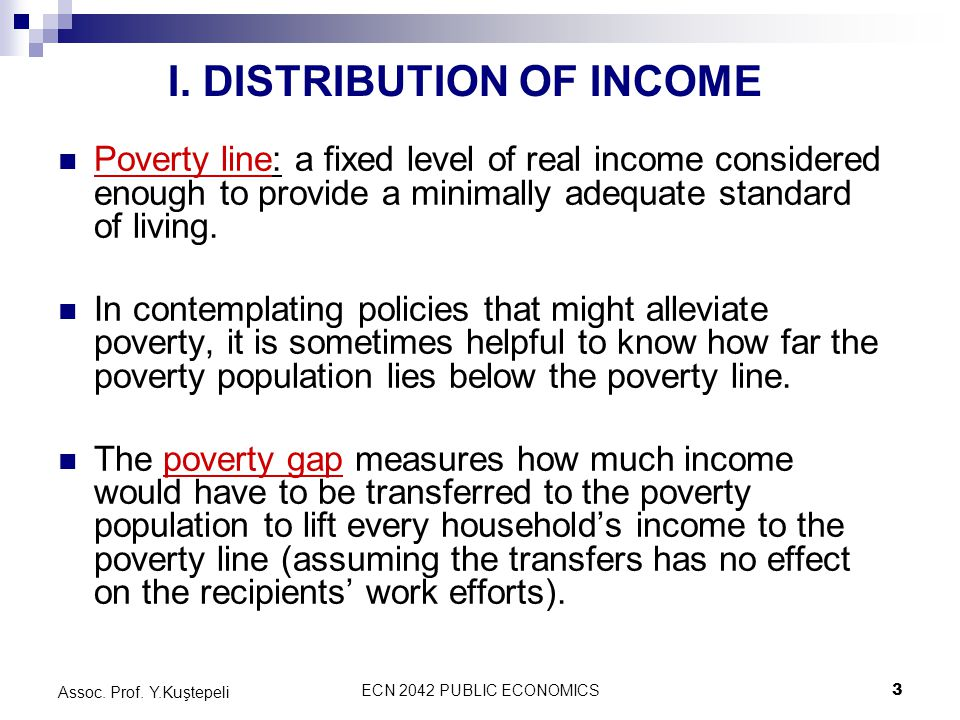 ECN 2042 PUBLIC ECONOMICS3 Assoc. Prof. Y.Kuştepeli Poverty line: a fixed level of real income considered enough to provide a minimally adequate stand