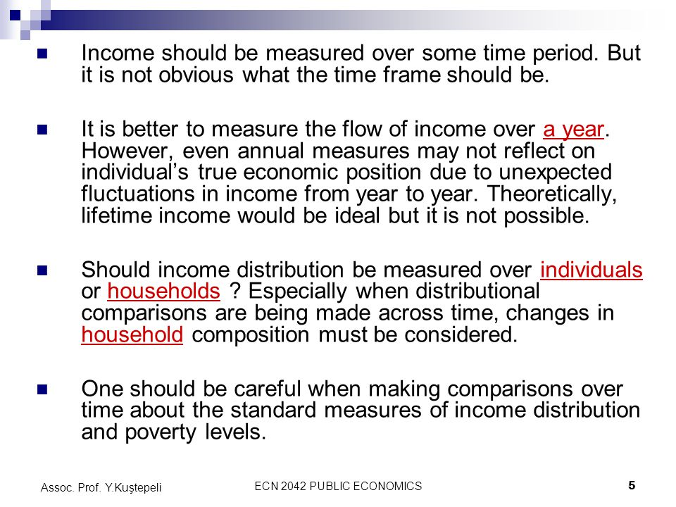 ECN 2042 PUBLIC ECONOMICS5 Assoc. Prof. Y.Kuştepeli Income should be measured over some time period. But it is not obvious what the time frame should