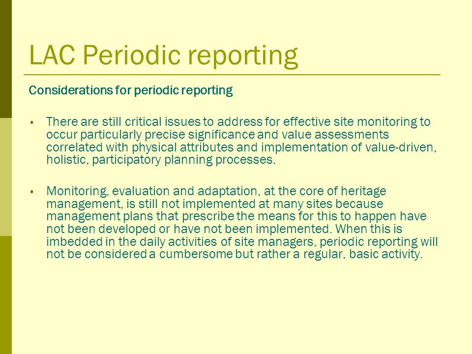 LAC Periodic reporting Considerations for periodic reporting There are still critical issues to address for effective site monitoring to occur particularly precise significance and value assessments correlated with physical attributes and implementation of value-driven, holistic, participatory planning processes.