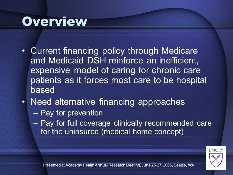 Presented at Academy Health Annual Research Meeting, June 25-27, 2006, Seattle, WA Overview Current financing policy through Medicare and Medicaid DSH reinforce an inefficient, expensive model of caring for chronic care patients as it forces most care to be hospital based Need alternative financing approaches –Pay for prevention –Pay for full coverage clinically recommended care for the uninsured (medical home concept)