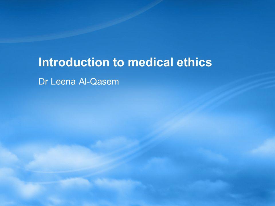 Introduction to medical ethics Dr Leena Al-Qasem