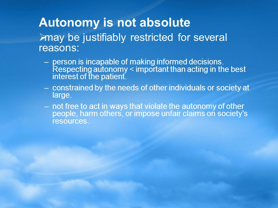 Autonomy is not absolute  may be justifiably restricted for several reasons: –person is incapable of making informed decisions.