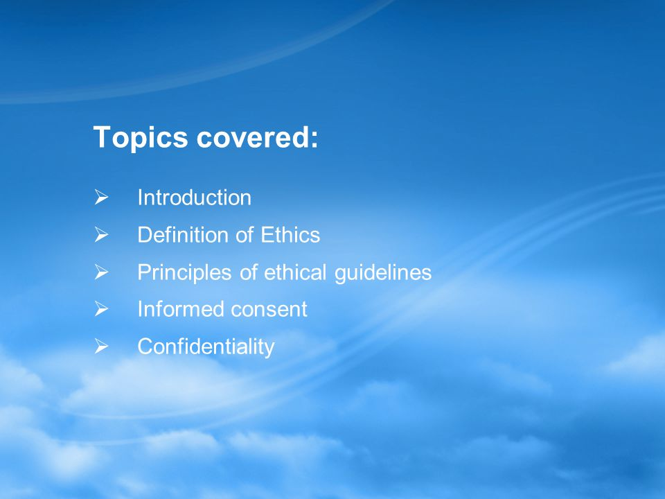Topics covered:  Introduction  Definition of Ethics  Principles of ethical guidelines  Informed consent  Confidentiality