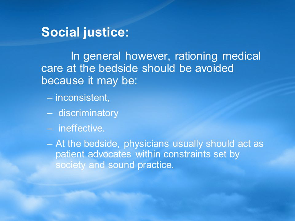 Social justice: In general however, rationing medical care at the bedside should be avoided because it may be: –inconsistent, – discriminatory – ineffective.