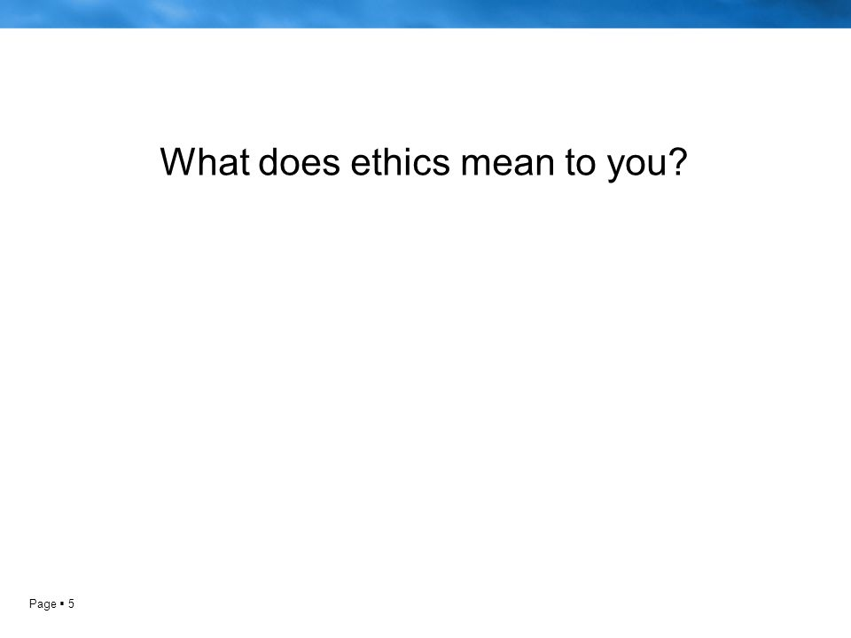 Page  5 What does ethics mean to you