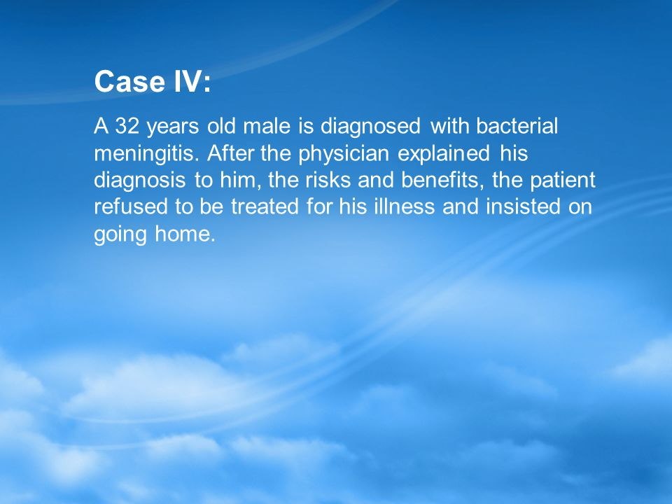 Case IV: A 32 years old male is diagnosed with bacterial meningitis.