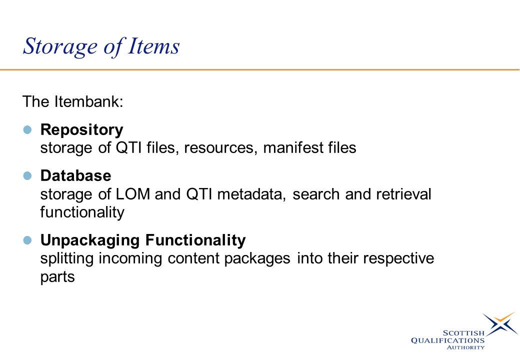 Storage of Items The Itembank: Repository storage of QTI files, resources, manifest files Database storage of LOM and QTI metadata, search and retrieval functionality Unpackaging Functionality splitting incoming content packages into their respective parts