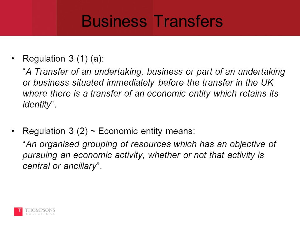 Business Transfers Regulation 3 (1) (a): A Transfer of an undertaking, business or part of an undertaking or business situated immediately before the transfer in the UK where there is a transfer of an economic entity which retains its identity .