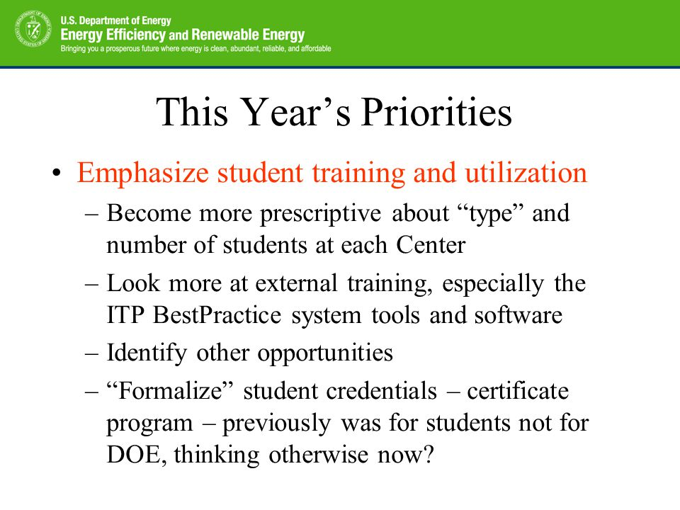 This Year's Priorities Emphasize student training and utilization –Become more prescriptive about type and number of students at each Center –Look more at external training, especially the ITP BestPractice system tools and software –Identify other opportunities – Formalize student credentials – certificate program – previously was for students not for DOE, thinking otherwise now
