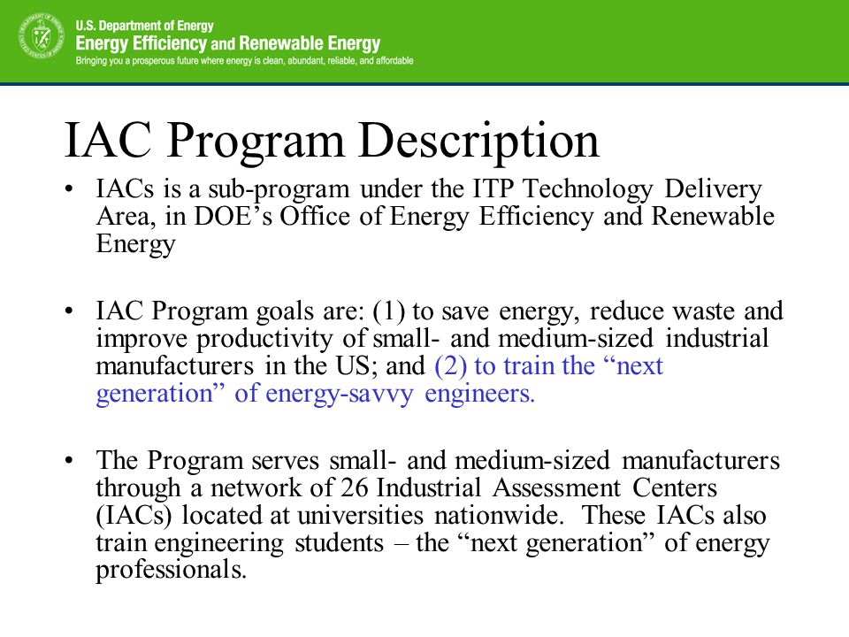 IAC Program Description IACs is a sub-program under the ITP Technology Delivery Area, in DOE's Office of Energy Efficiency and Renewable Energy IAC Program goals are: (1) to save energy, reduce waste and improve productivity of small- and medium-sized industrial manufacturers in the US; and (2) to train the next generation of energy-savvy engineers.