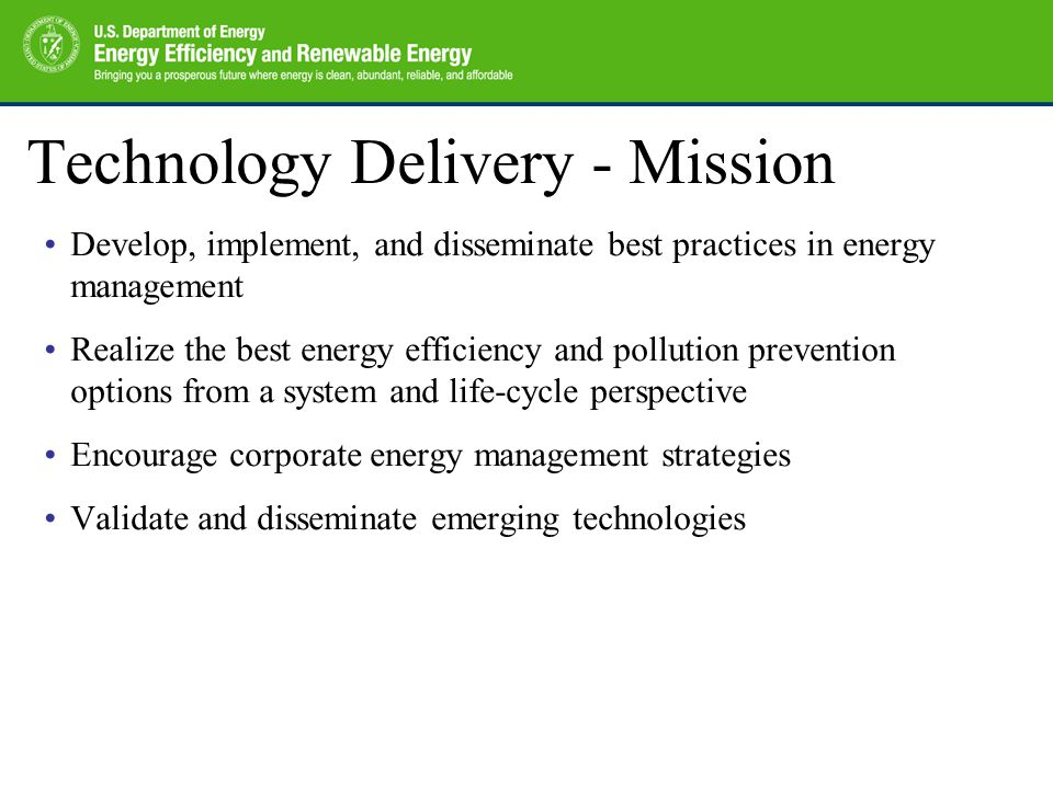 Technology Delivery - Mission Develop, implement, and disseminate best practices in energy management Realize the best energy efficiency and pollution