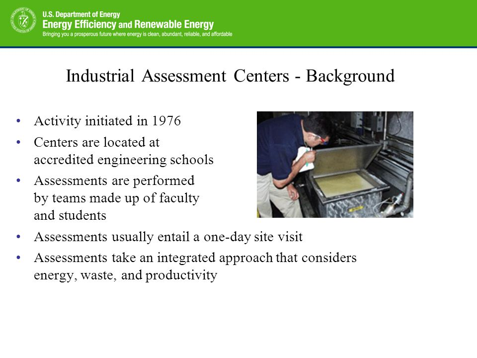 Industrial Assessment Centers - Background Activity initiated in 1976 Centers are located at accredited engineering schools Assessments are performed