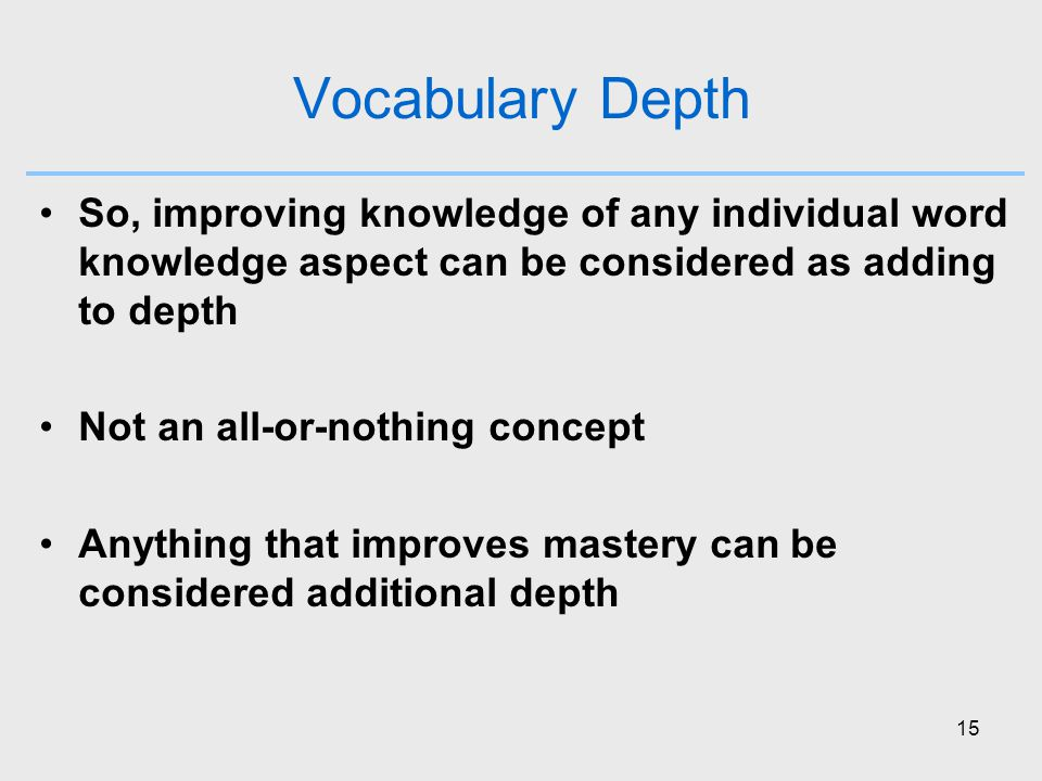15 Vocabulary Depth So, improving knowledge of any individual word knowledge aspect can be considered as adding to depth Not an all-or-nothing concept Anything that improves mastery can be considered additional depth