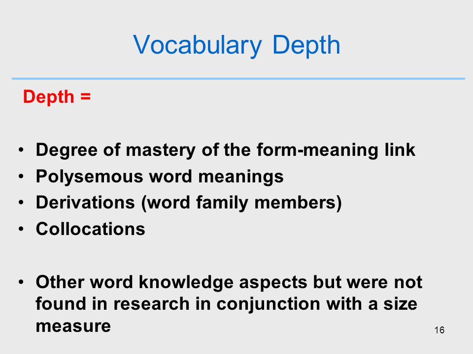 16 Vocabulary Depth Depth = Degree of mastery of the form-meaning link Polysemous word meanings Derivations (word family members) Collocations Other word knowledge aspects but were not found in research in conjunction with a size measure
