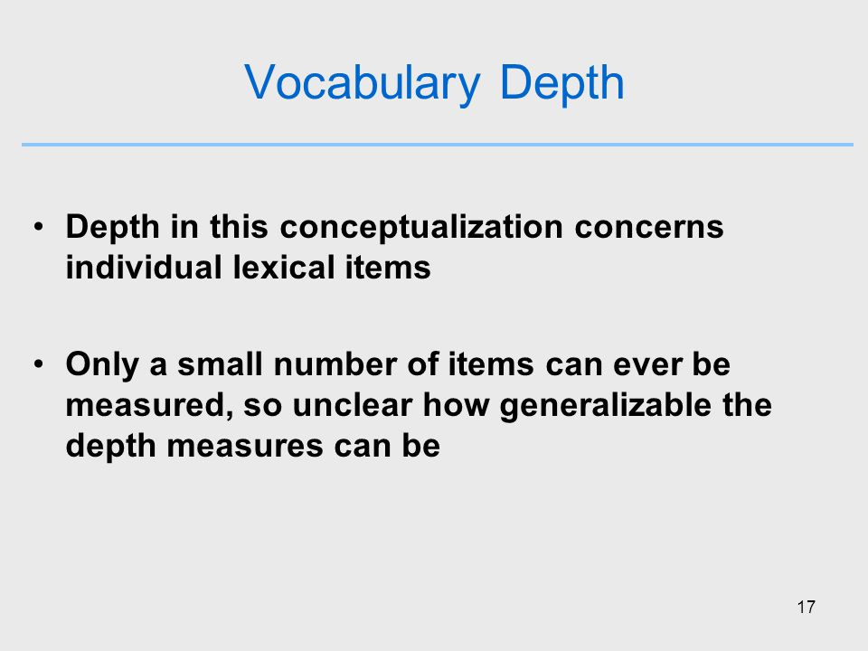 17 Vocabulary Depth Depth in this conceptualization concerns individual lexical items Only a small number of items can ever be measured, so unclear how generalizable the depth measures can be