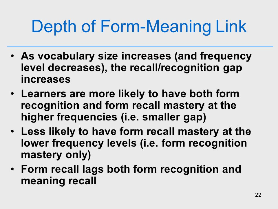 22 Depth of Form-Meaning Link As vocabulary size increases (and frequency level decreases), the recall/recognition gap increases Learners are more likely to have both form recognition and form recall mastery at the higher frequencies (i.e.