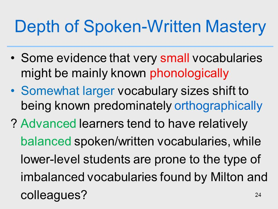 24 Depth of Spoken-Written Mastery Some evidence that very small vocabularies might be mainly known phonologically Somewhat larger vocabulary sizes shift to being known predominately orthographically .