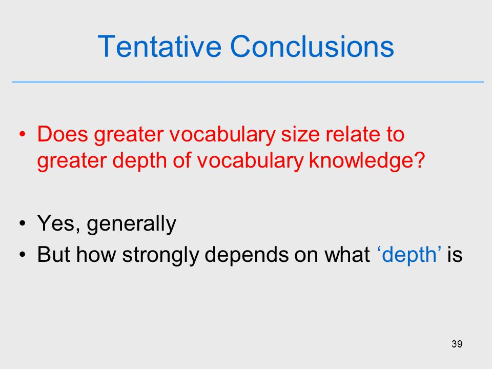 39 Tentative Conclusions Does greater vocabulary size relate to greater depth of vocabulary knowledge.