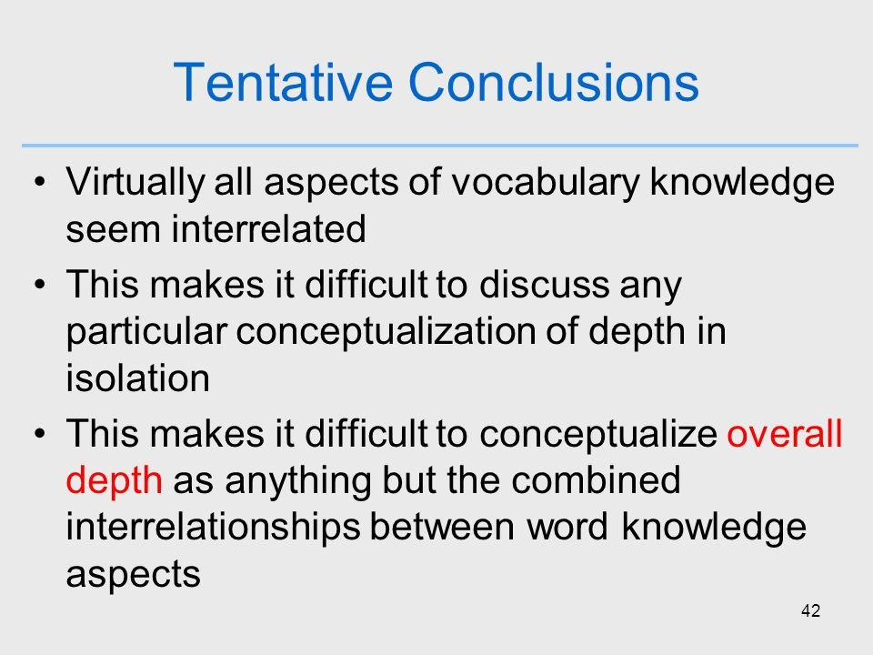 42 Tentative Conclusions Virtually all aspects of vocabulary knowledge seem interrelated This makes it difficult to discuss any particular conceptualization of depth in isolation This makes it difficult to conceptualize overall depth as anything but the combined interrelationships between word knowledge aspects