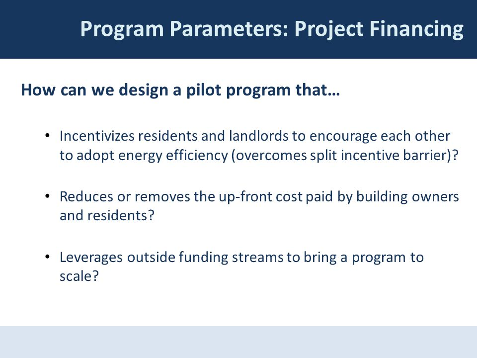 Program Parameters: Project Financing How can we design a pilot program that… Incentivizes residents and landlords to encourage each other to adopt en