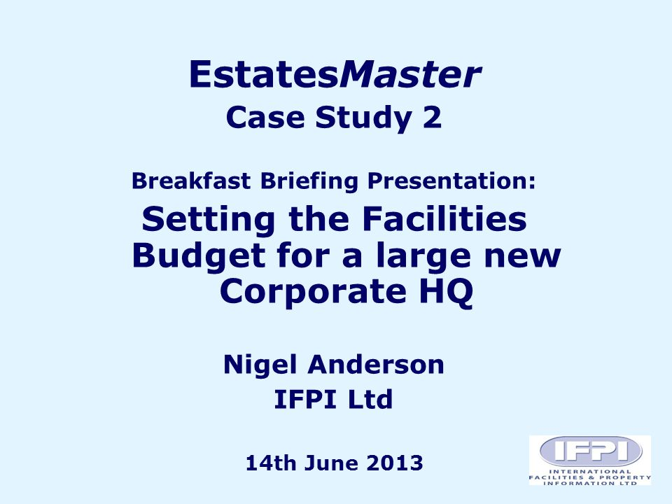 EstatesMaster Case Study 2 Breakfast Briefing Presentation: Setting the Facilities Budget for a large new Corporate HQ Nigel Anderson IFPI Ltd 14th June 2013