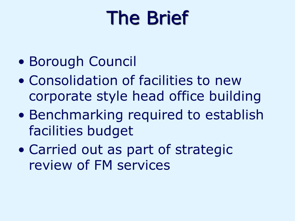 The Brief Borough Council Consolidation of facilities to new corporate style head office building Benchmarking required to establish facilities budget Carried out as part of strategic review of FM services