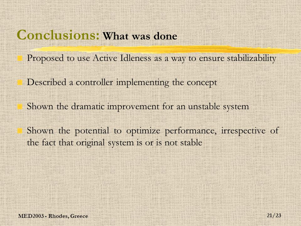 MED2003 - Rhodes, Greece 21/23 Conclusions: What was done Proposed to use Active Idleness as a way to ensure stabilizability Described a controller implementing the concept Shown the dramatic improvement for an unstable system Shown the potential to optimize performance, irrespective of the fact that original system is or is not stable