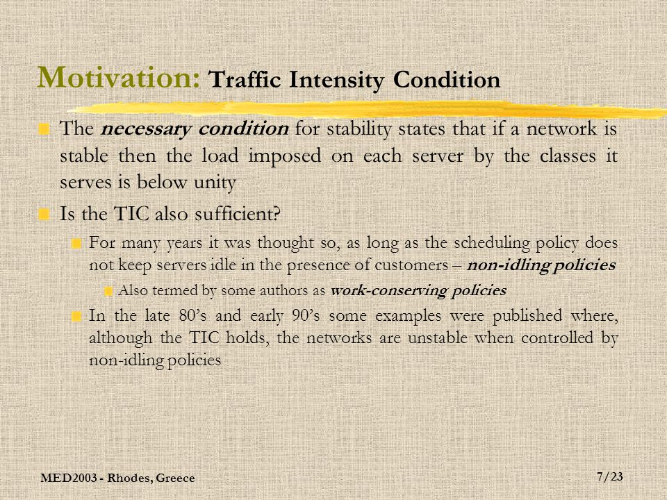 MED2003 - Rhodes, Greece 7/23 Motivation: Traffic Intensity Condition The necessary condition for stability states that if a network is stable then the load imposed on each server by the classes it serves is below unity Is the TIC also sufficient.