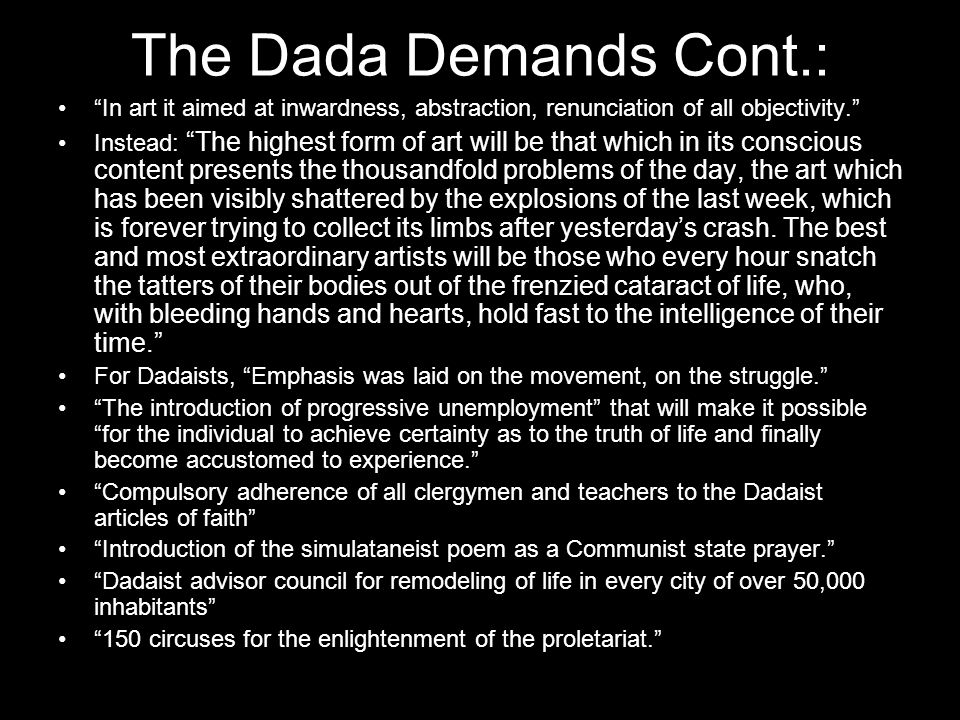 The Dada Demands Cont.: In art it aimed at inwardness, abstraction, renunciation of all objectivity. Instead: The highest form of art will be that which in its conscious content presents the thousandfold problems of the day, the art which has been visibly shattered by the explosions of the last week, which is forever trying to collect its limbs after yesterday's crash.