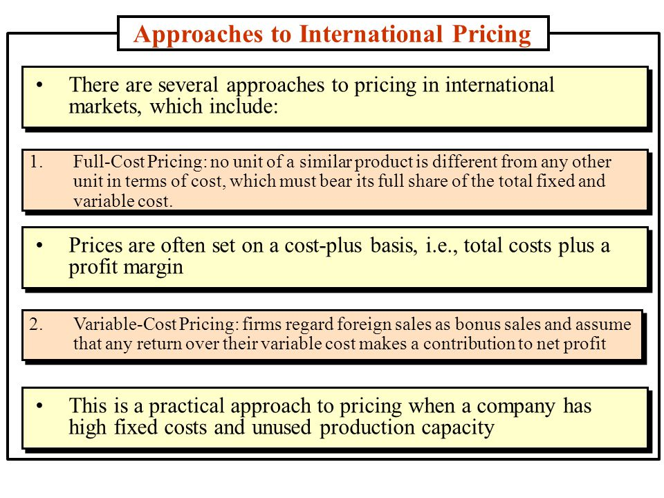 Approaches to International Pricing 3.Skimming Pricing: This is used to reach a segment of the market that is relatively price insensitive and thus willing to pay a premium price for a product 4.
