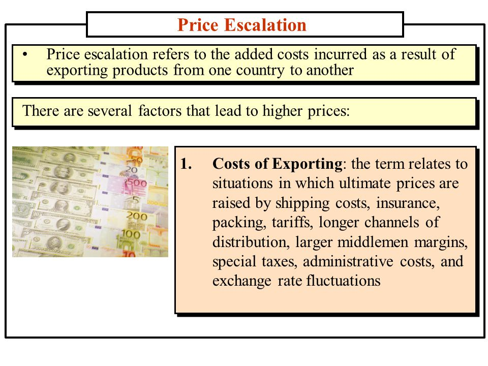 Price Escalation (contd..) 2.Taxes, Tariffs, and Administrative Costs: These costs results in higher prices, which are generally passed on to the buyer of the product 3.Inflation: Inflation causes consumer prices to escalate and the consumer is faced with rising prices that eventually exclude many consumers from the market