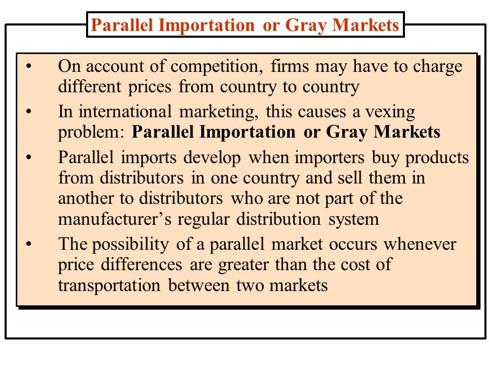 Parallel Importation or Gray Markets For example, the ulcer drug Losec sells for only $18 in Spain but goes for $39 in Germany; and the heart drug Plavix costs $55 in France and sells for $79 in London Thus, it is possible for an intermediary to buy products in countries where it is less expensive and divert it to countries where the price is higher and make a profit Exclusive distribution, a practice often used by companies to maintain high retail margins encourage retailers to stock large assortments, or to maintain the exclusive-quality image of a product, can create a favorable condition for parallel importing