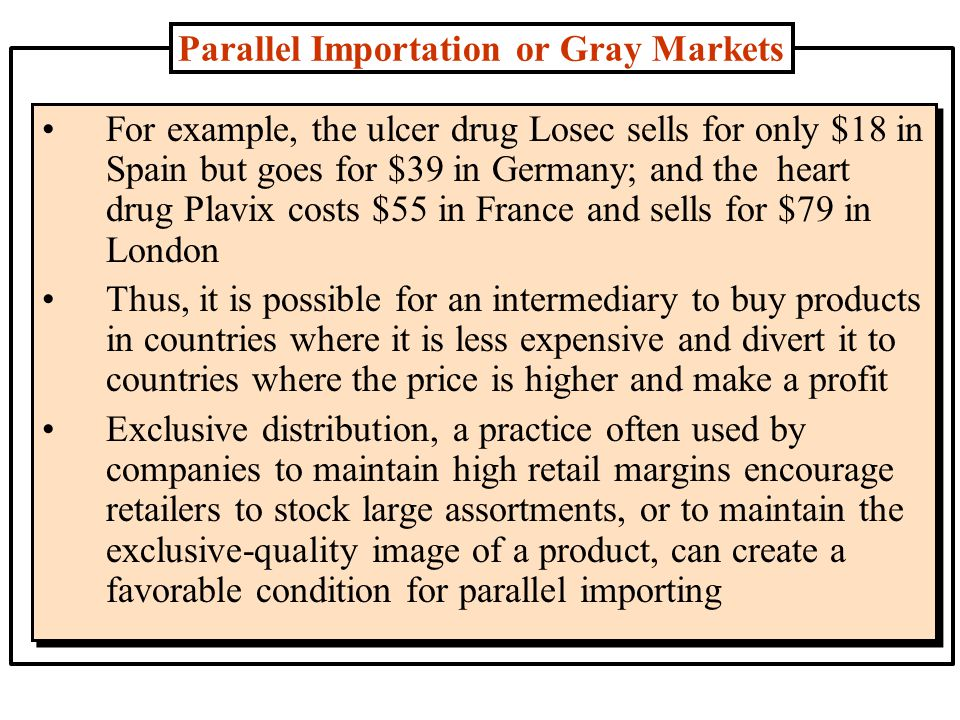 Effects of Parallel Importation Parallel imports can do long-term damage in the market for trademarked products Customers who unknowingly buy unauthorized imports have no assurance of the quality of the item they buy, of warranty support, or of authorized service or replacement parts If a product fails, the consumer blames the owner of the trademark, and the quality image of the product is sullied Companies can restrict the gray market by policing distribution channels In some countries firms get help from the legal system