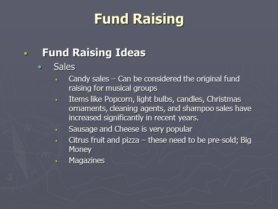 Fund Raising Fund Raising Ideas Fund Raising Ideas SalesSales Candy sales – Can be considered the original fund raising for musical groups Candy sales – Can be considered the original fund raising for musical groups Items like Popcorn, light bulbs, candles, Christmas ornaments, cleaning agents, and shampoo sales have increased significantly in recent years.