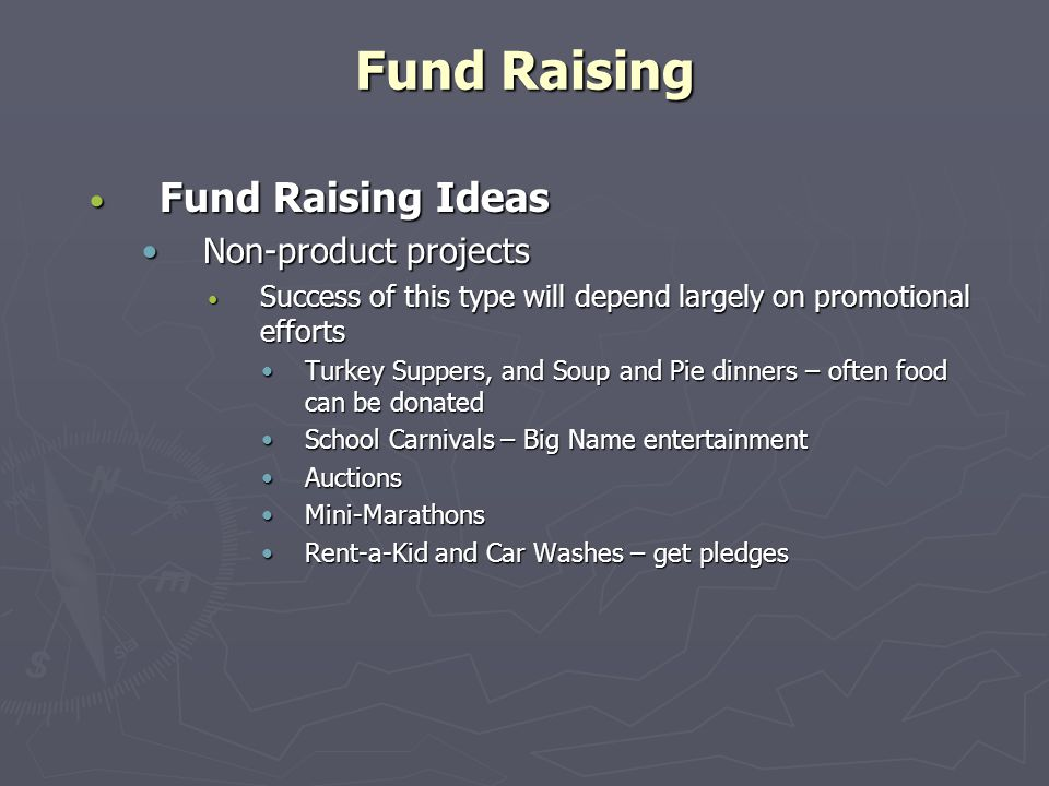 Fund Raising Fund Raising Ideas Fund Raising Ideas Non-product projectsNon-product projects Success of this type will depend largely on promotional efforts Success of this type will depend largely on promotional efforts Turkey Suppers, and Soup and Pie dinners – often food can be donatedTurkey Suppers, and Soup and Pie dinners – often food can be donated School Carnivals – Big Name entertainmentSchool Carnivals – Big Name entertainment AuctionsAuctions Mini-MarathonsMini-Marathons Rent-a-Kid and Car Washes – get pledgesRent-a-Kid and Car Washes – get pledges