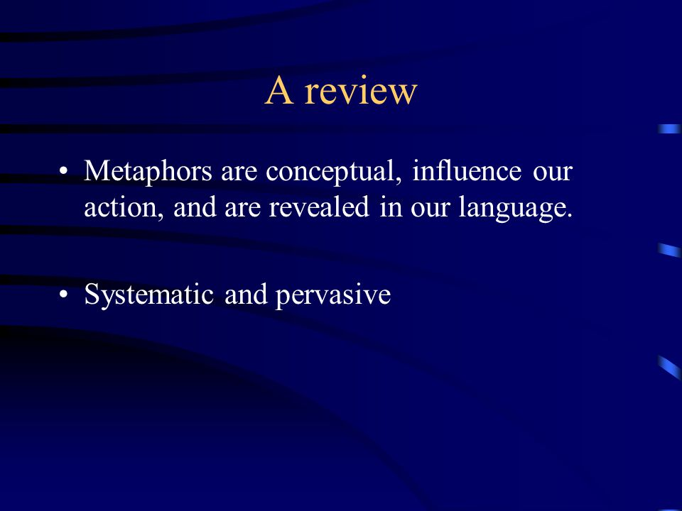 A review Metaphors are conceptual, influence our action, and are revealed in our language.