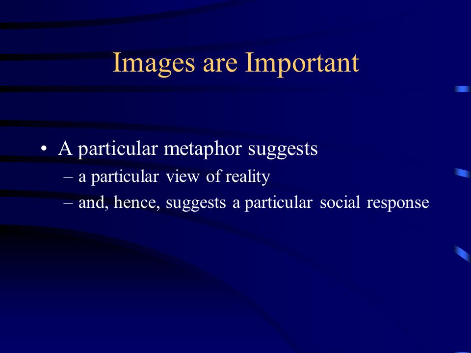Images are Important A particular metaphor suggests –a particular view of reality –and, hence, suggests a particular social response