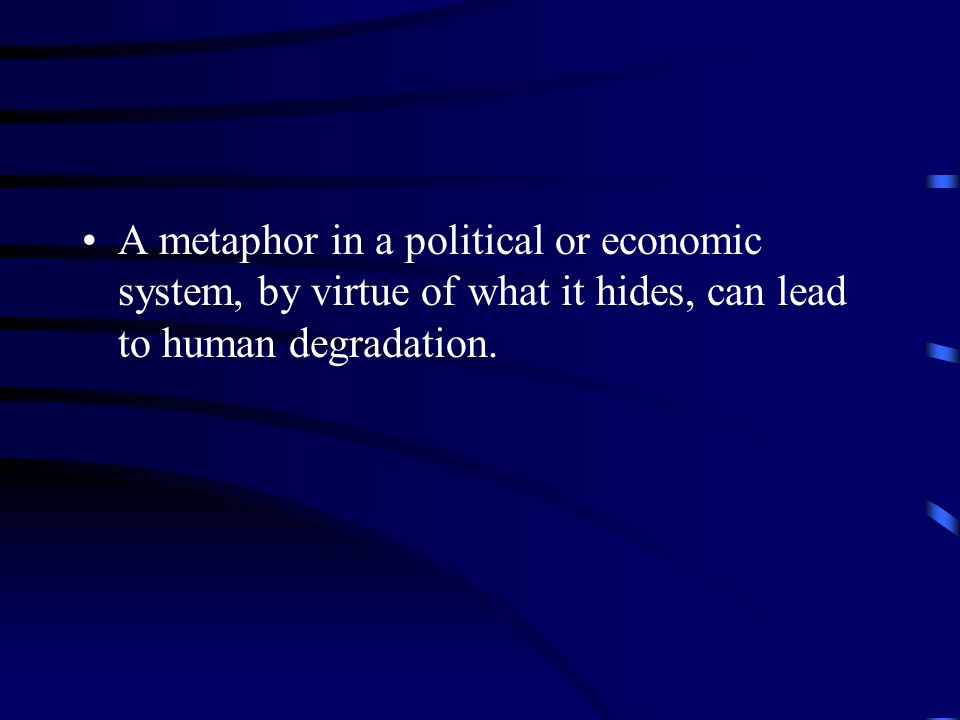 A metaphor in a political or economic system, by virtue of what it hides, can lead to human degradation.