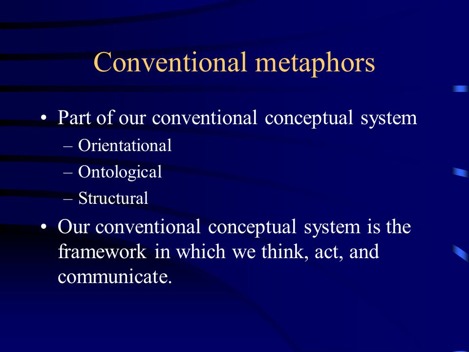 Conventional metaphors Part of our conventional conceptual system –Orientational –Ontological –Structural Our conventional conceptual system is the framework in which we think, act, and communicate.