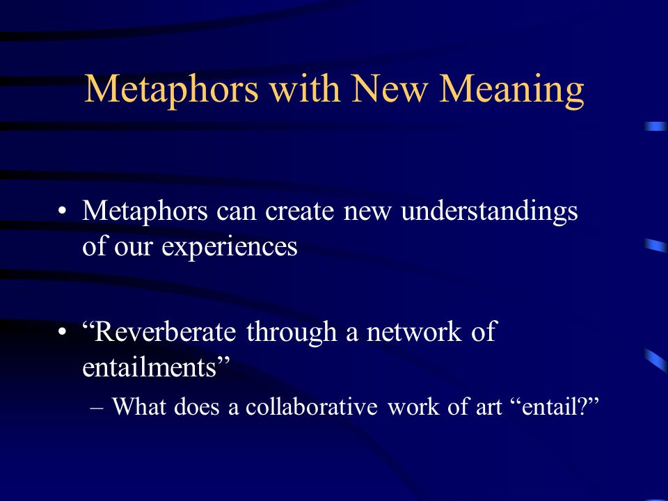 Metaphors with New Meaning Metaphors can create new understandings of our experiences Reverberate through a network of entailments –What does a collaborative work of art entail
