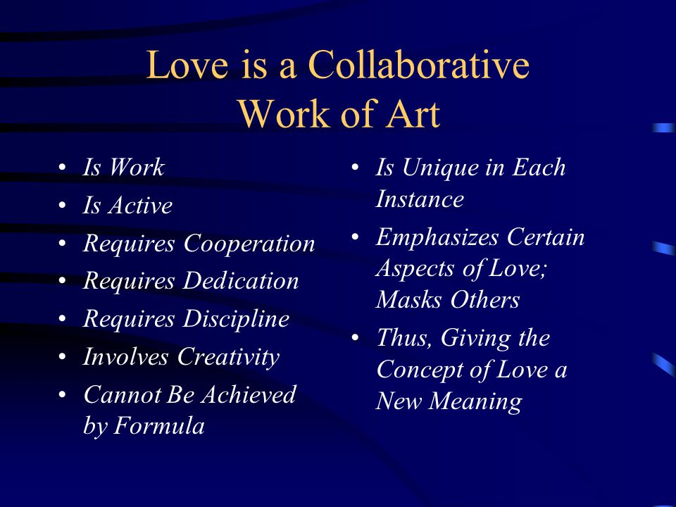 Love is a Collaborative Work of Art Is Work Is Active Requires Cooperation Requires Dedication Requires Discipline Involves Creativity Cannot Be Achieved by Formula Is Unique in Each Instance Emphasizes Certain Aspects of Love; Masks Others Thus, Giving the Concept of Love a New Meaning